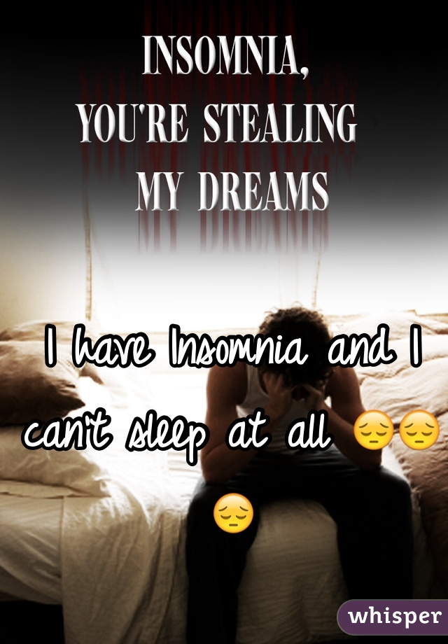 I have Insomnia and I can't sleep at all 😔😔😔