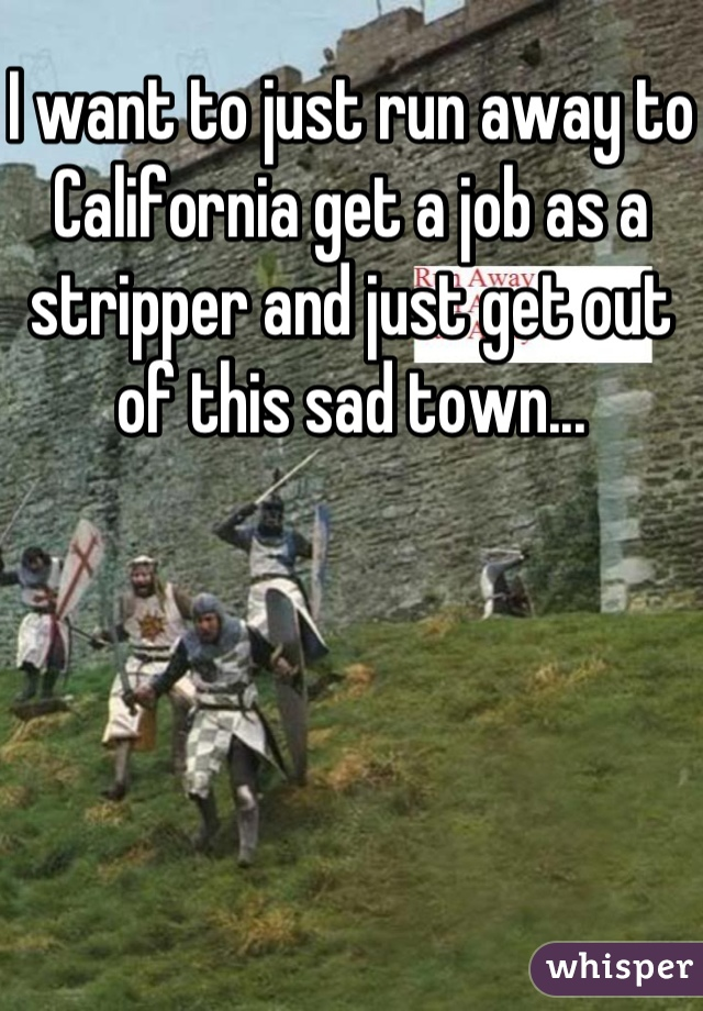 I want to just run away to California get a job as a stripper and just get out of this sad town...