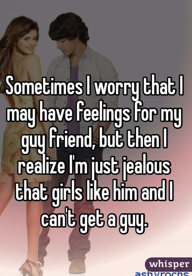Sometimes I worry that I may have feelings for my guy friend, but then I realize I'm just jealous that girls like him and I can't get a guy.