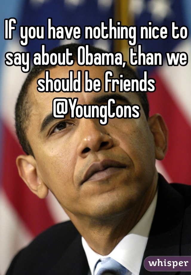 If you have nothing nice to say about Obama, than we should be friends @YoungCons