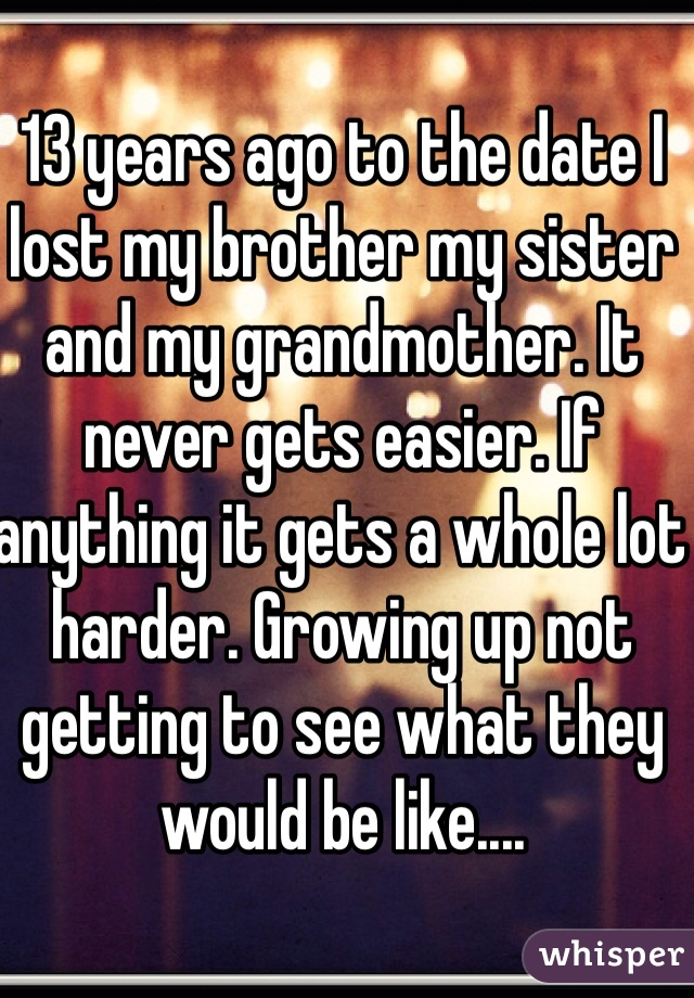 13 years ago to the date I lost my brother my sister and my grandmother. It never gets easier. If anything it gets a whole lot harder. Growing up not getting to see what they would be like....