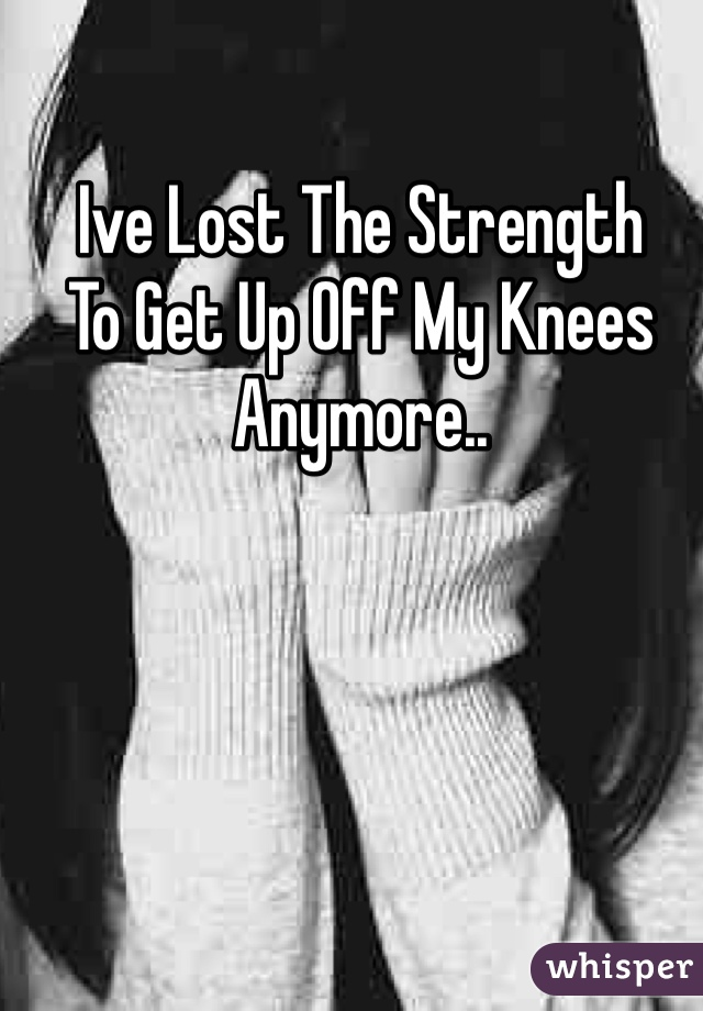 Ive Lost The Strength  To Get Up Off My Knees  Anymore..