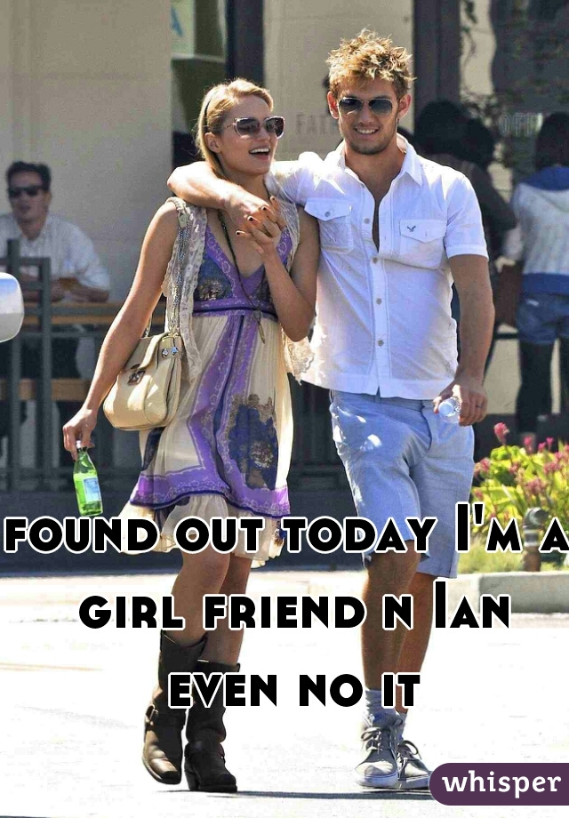 found out today I'm a girl friend n Ian even no it