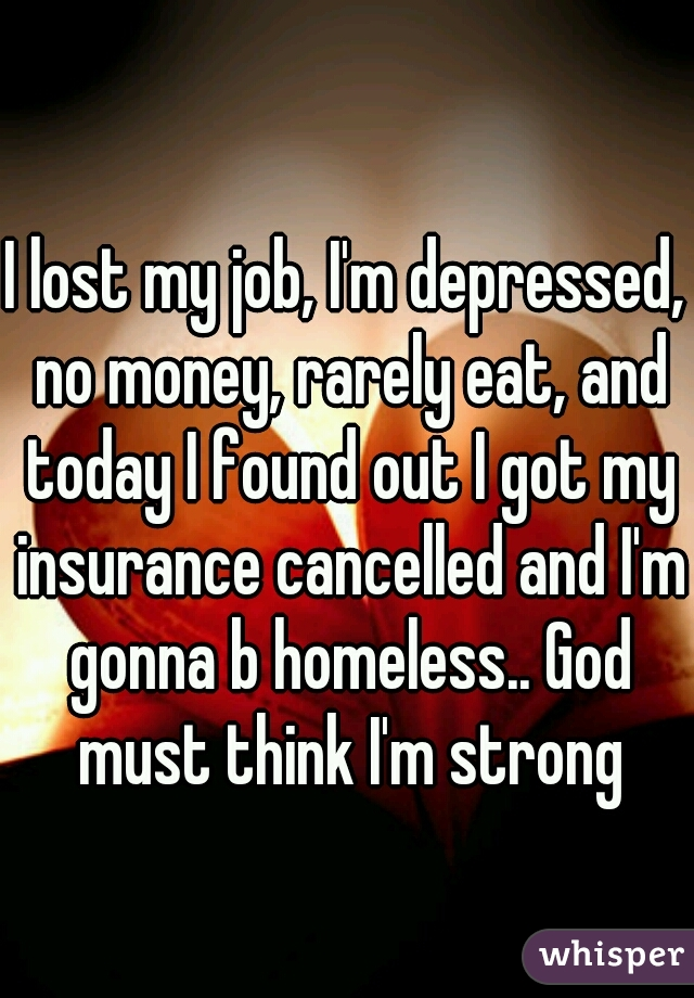 I lost my job, I'm depressed, no money, rarely eat, and today I found out I got my insurance cancelled and I'm gonna b homeless.. God must think I'm strong