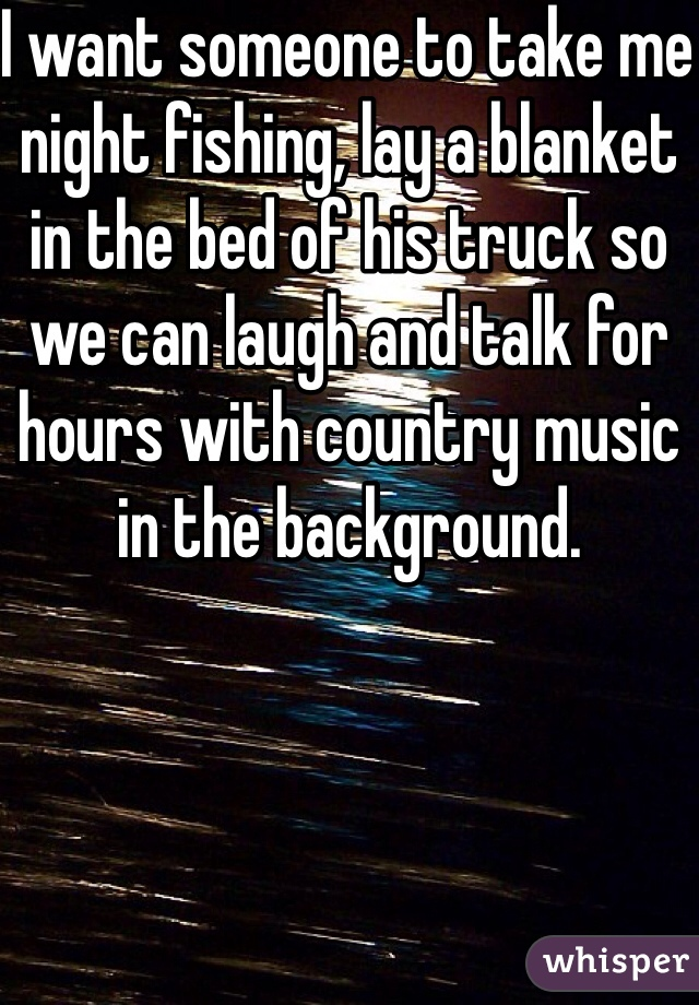 I want someone to take me night fishing, lay a blanket in the bed of his truck so we can laugh and talk for hours with country music in the background.