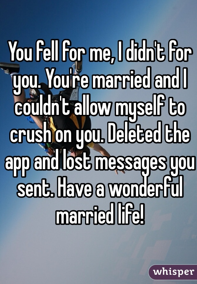You fell for me, I didn't for you. You're married and I couldn't allow myself to crush on you. Deleted the app and lost messages you sent. Have a wonderful married life!
