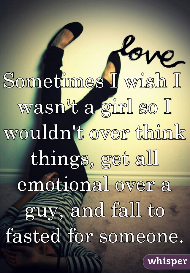 Sometimes I wish I wasn't a girl so I wouldn't over think things, get all emotional over a guy, and fall to fasted for someone.