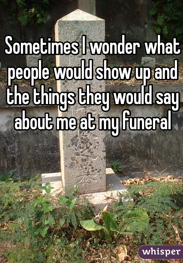 Sometimes I wonder what people would show up and the things they would say about me at my funeral