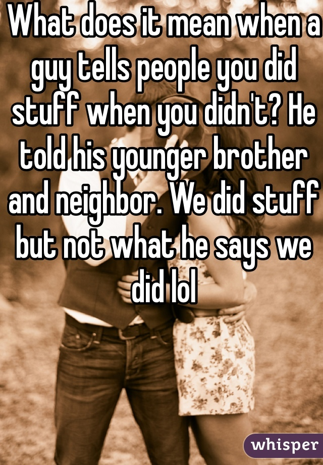 What does it mean when a guy tells people you did stuff when you didn't? He told his younger brother and neighbor. We did stuff but not what he says we did lol