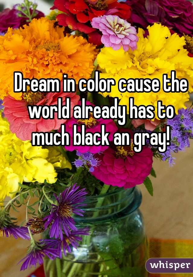 Dream in color cause the world already has to much black an gray!