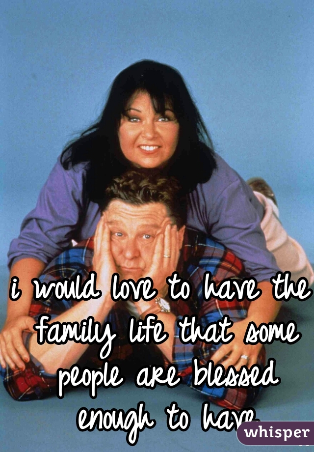 i would love to have the family life that some people are blessed enough to have