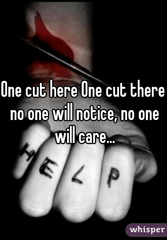 One cut here One cut there no one will notice, no one will care...