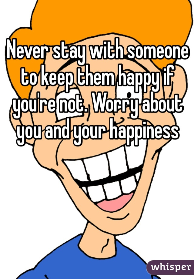 Never stay with someone to keep them happy if you're not. Worry about you and your happiness