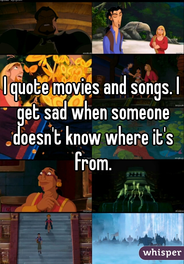 I quote movies and songs. I get sad when someone doesn't know where it's from.