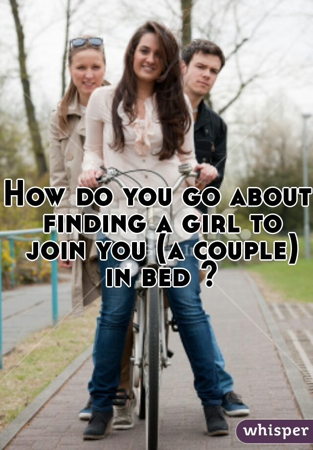 How do you go about finding a girl to join you (a couple) in bed ?