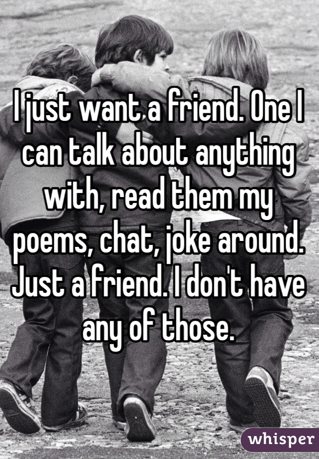 I just want a friend. One I can talk about anything with, read them my poems, chat, joke around. Just a friend. I don't have any of those.
