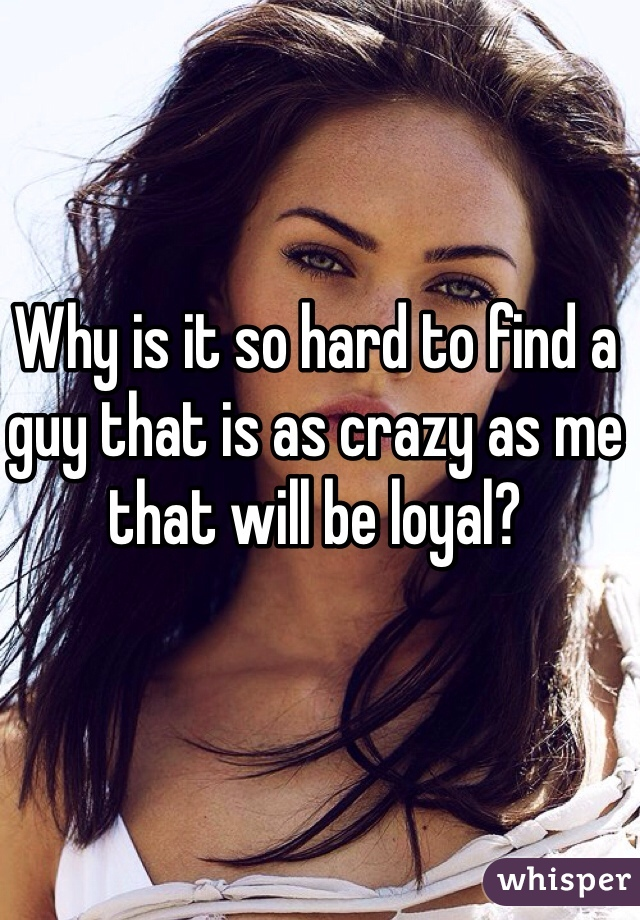Why is it so hard to find a guy that is as crazy as me that will be loyal?