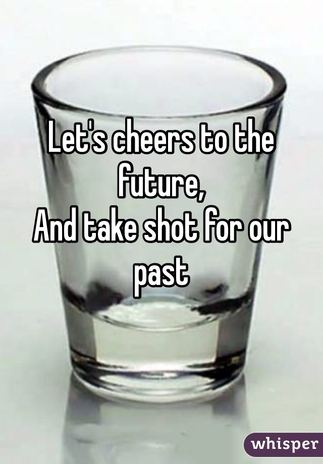 Let's cheers to the future,  And take shot for our past