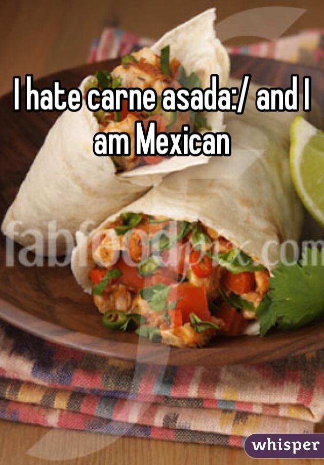 I hate carne asada:/ and I am Mexican