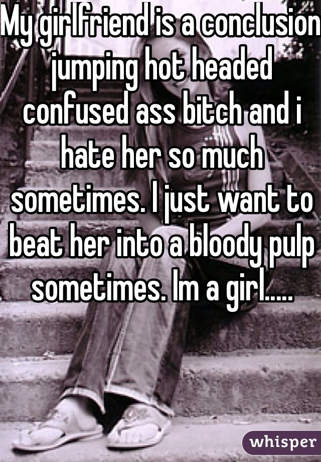 My girlfriend is a conclusion jumping hot headed confused ass bitch and i hate her so much sometimes. I just want to beat her into a bloody pulp sometimes. Im a girl.....