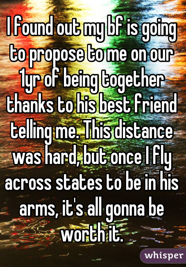 I found out my bf is going to propose to me on our 1yr of being together thanks to his best friend telling me. This distance was hard, but once I fly across states to be in his arms, it's all gonna be worth it.