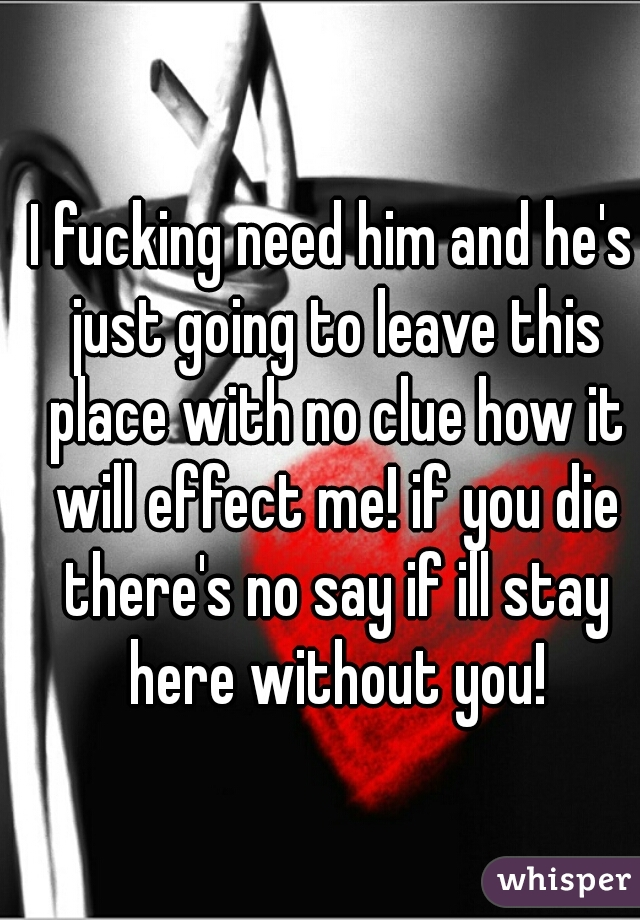 I fucking need him and he's just going to leave this place with no clue how it will effect me! if you die there's no say if ill stay here without you!