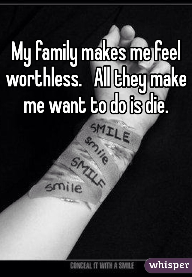 My family makes me feel worthless.   All they make me want to do is die.