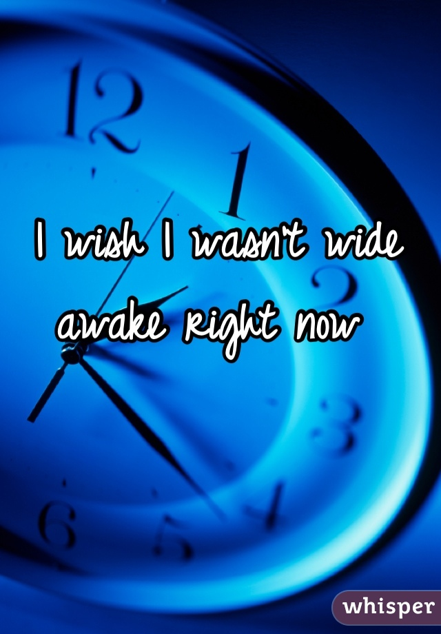 I wish I wasn't wide awake right now