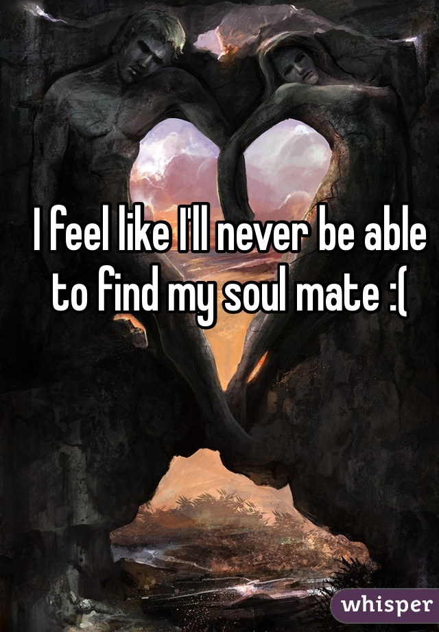 I feel like I'll never be able to find my soul mate :(
