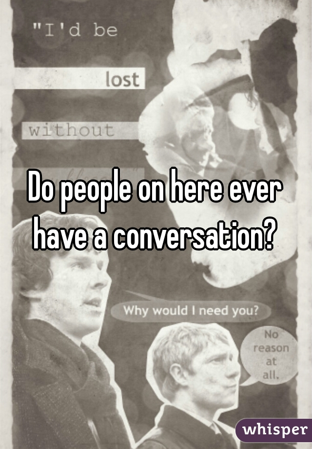 Do people on here ever have a conversation?