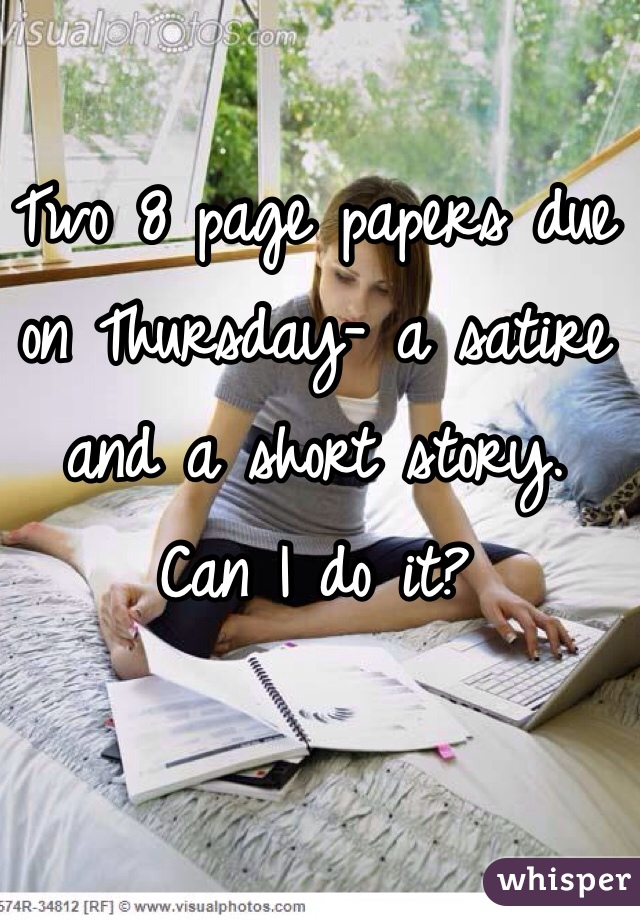 Two 8 page papers due on Thursday- a satire and a short story.  Can I do it?