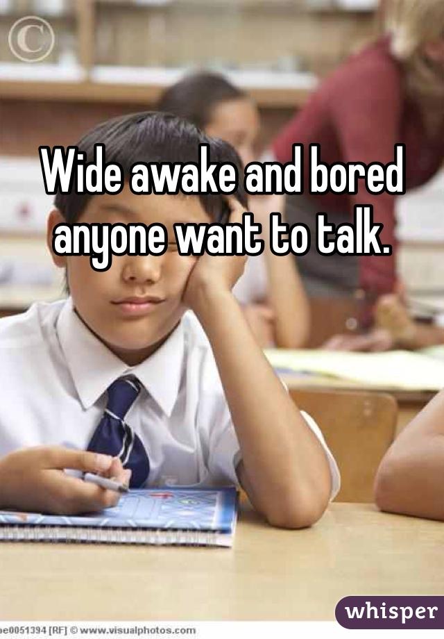 Wide awake and bored anyone want to talk.
