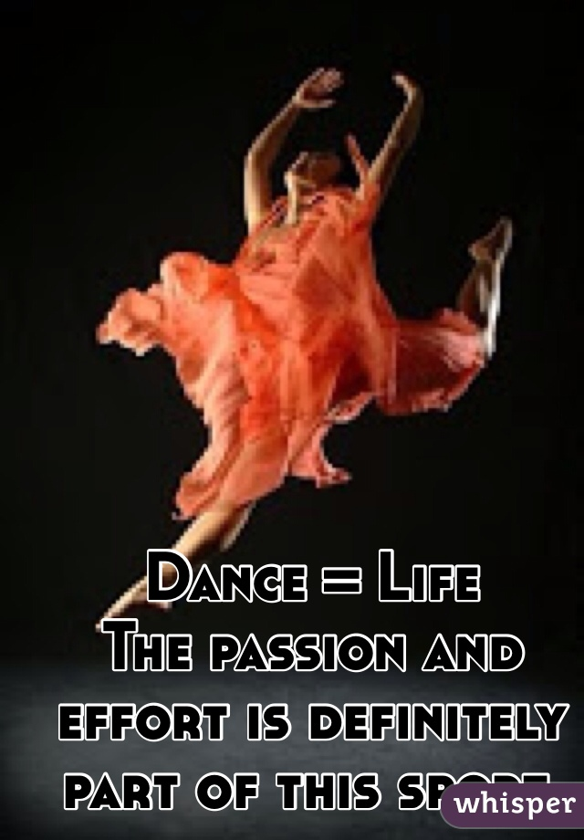 Dance = Life  The passion and effort is definitely part of this sport.