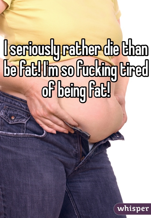 I seriously rather die than be fat! I'm so fucking tired of being fat!