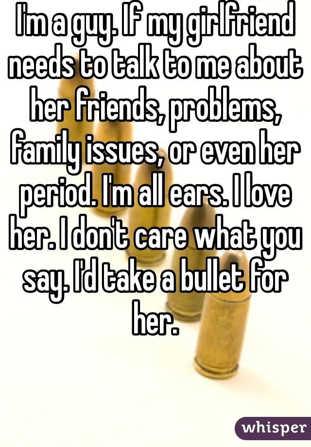I'm a guy. If my girlfriend needs to talk to me about her friends, problems, family issues, or even her period. I'm all ears. I love her. I don't care what you say. I'd take a bullet for her.