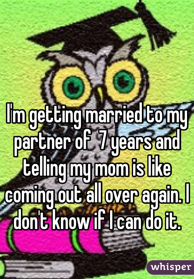 I'm getting married to my partner of  7 years and telling my mom is like coming out all over again. I don't know if I can do it.