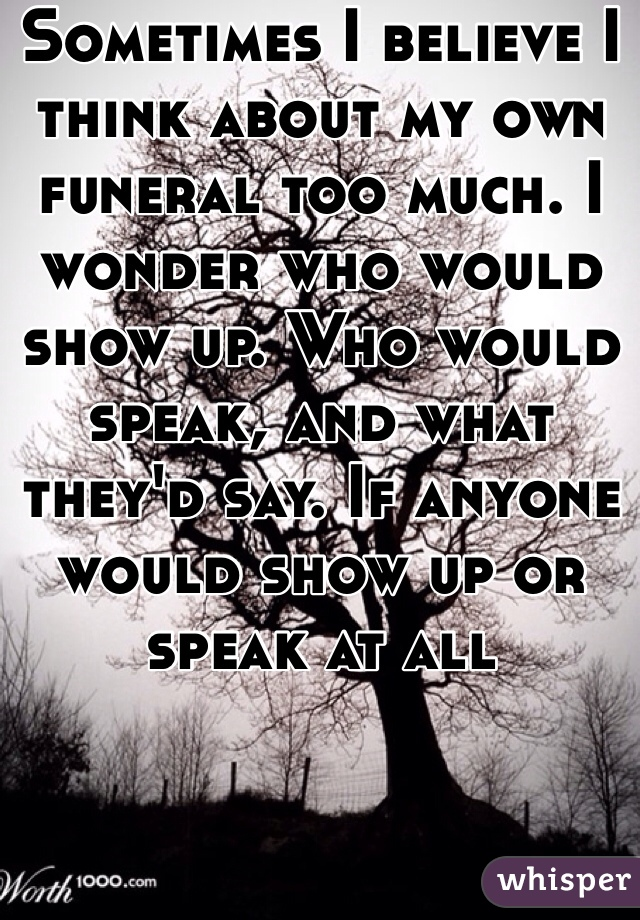 Sometimes I believe I think about my own funeral too much. I wonder who would show up. Who would speak, and what they'd say. If anyone would show up or speak at all