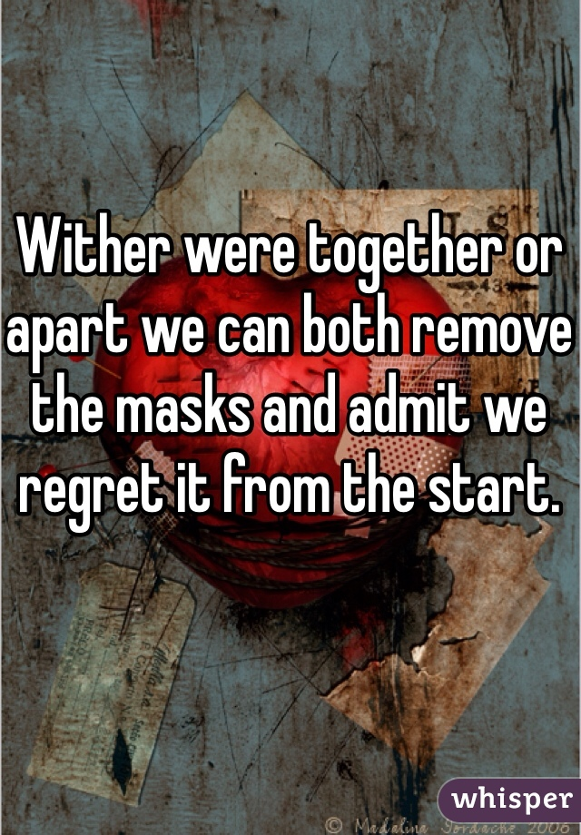 Wither were together or apart we can both remove the masks and admit we regret it from the start.