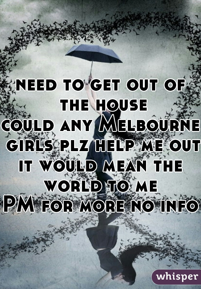 need to get out of the house could any Melbourne girls plz help me out it would mean the world to me  PM for more no info