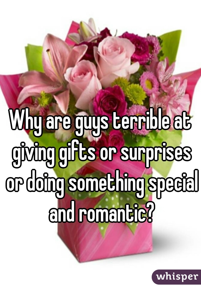 Why are guys terrible at giving gifts or surprises or doing something special and romantic?