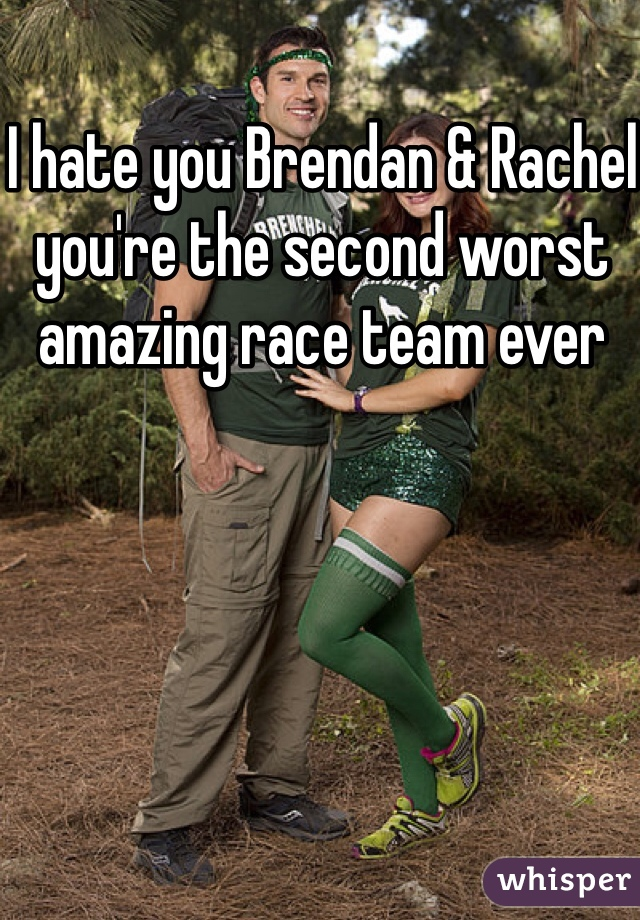 I hate you Brendan & Rachel you're the second worst amazing race team ever