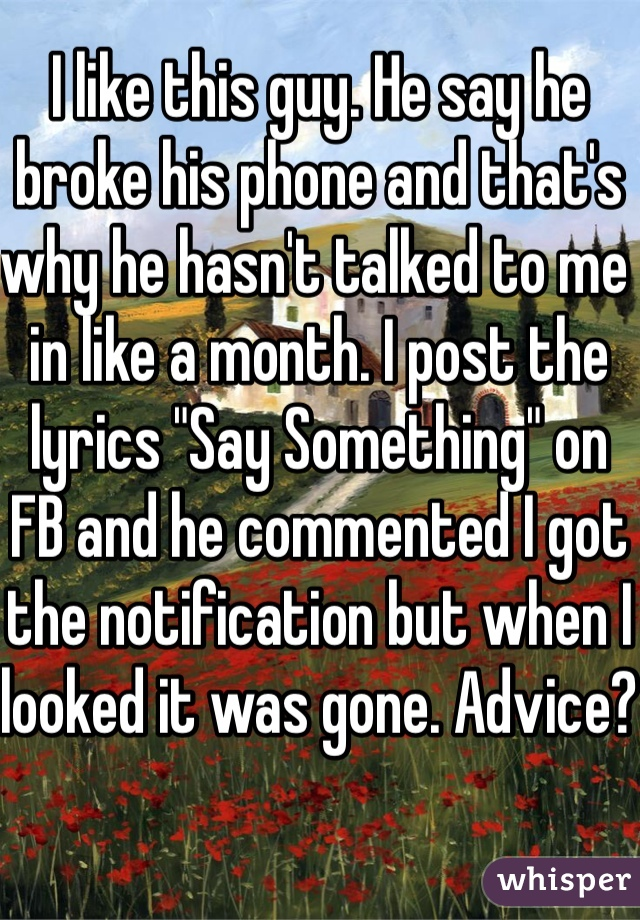 """I like this guy. He say he broke his phone and that's why he hasn't talked to me in like a month. I post the lyrics """"Say Something"""" on FB and he commented I got the notification but when I looked it was gone. Advice?"""