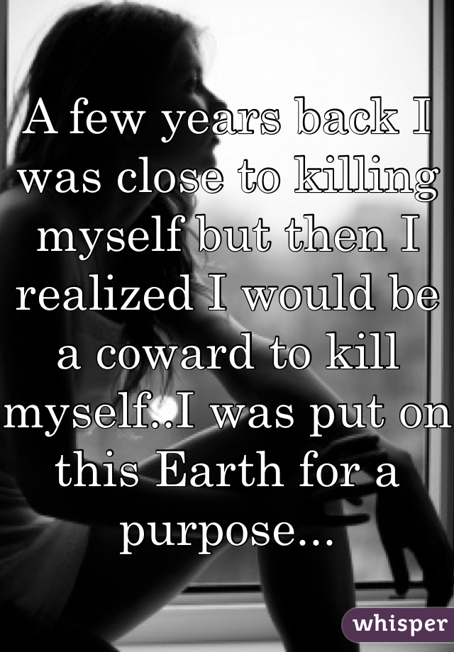 A few years back I was close to killing myself but then I realized I would be a coward to kill myself..I was put on this Earth for a purpose...