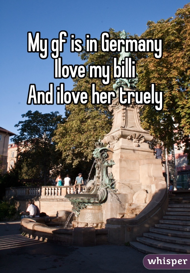 My gf is in Germany  Ilove my billi  And ilove her truely