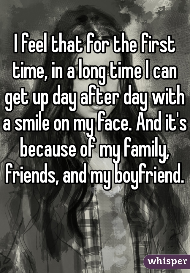 I feel that for the first time, in a long time I can get up day after day with a smile on my face. And it's because of my family, friends, and my boyfriend.