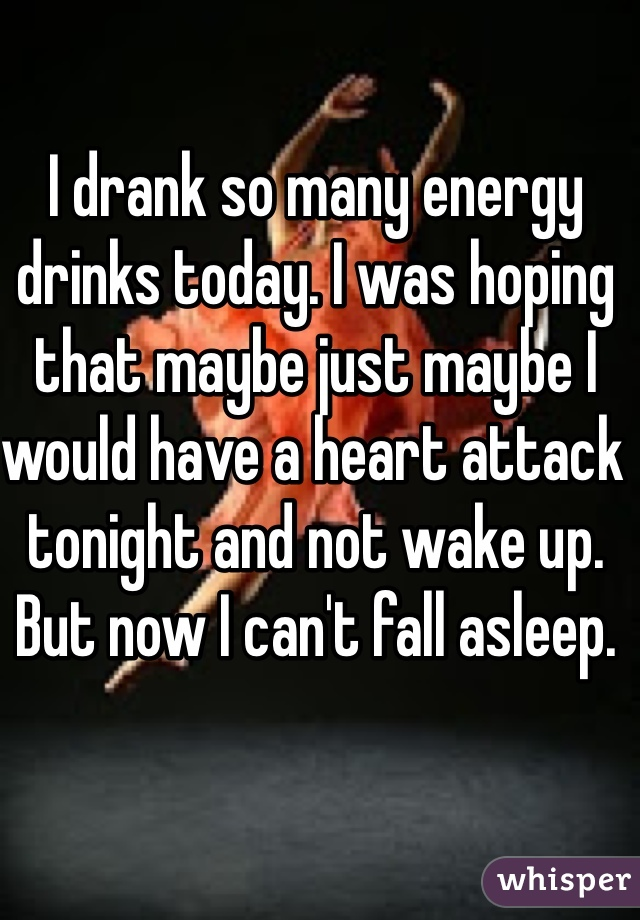 I drank so many energy drinks today. I was hoping that maybe just maybe I would have a heart attack tonight and not wake up. But now I can't fall asleep.