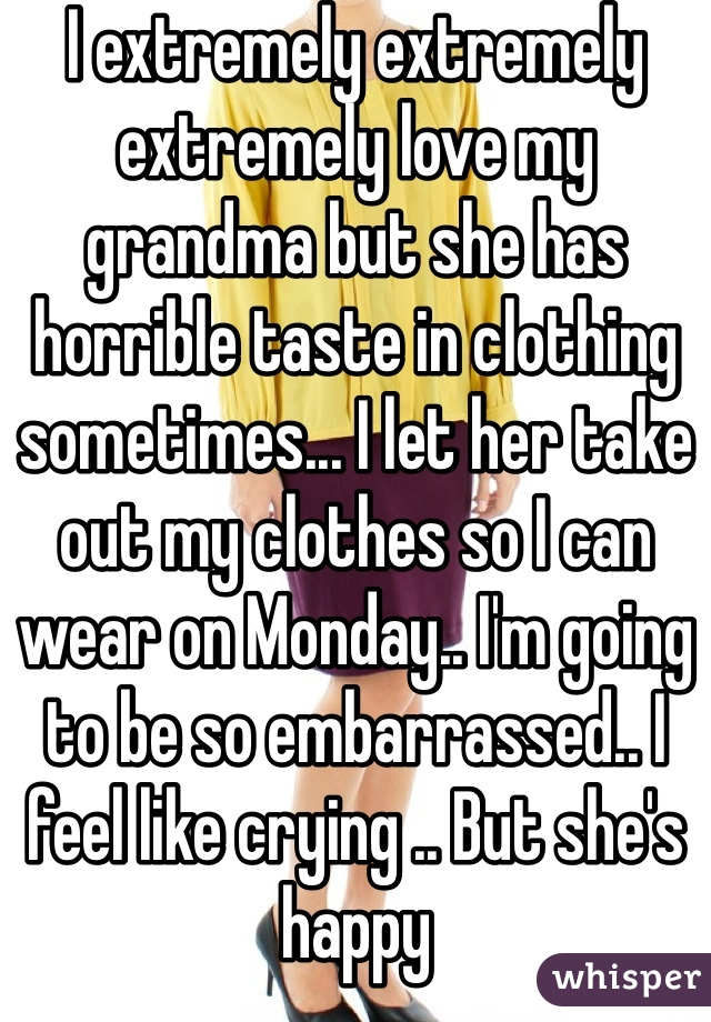 I extremely extremely extremely love my grandma but she has horrible taste in clothing sometimes... I let her take out my clothes so I can wear on Monday.. I'm going to be so embarrassed.. I feel like crying .. But she's happy