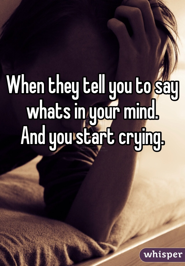 When they tell you to say whats in your mind. And you start crying.