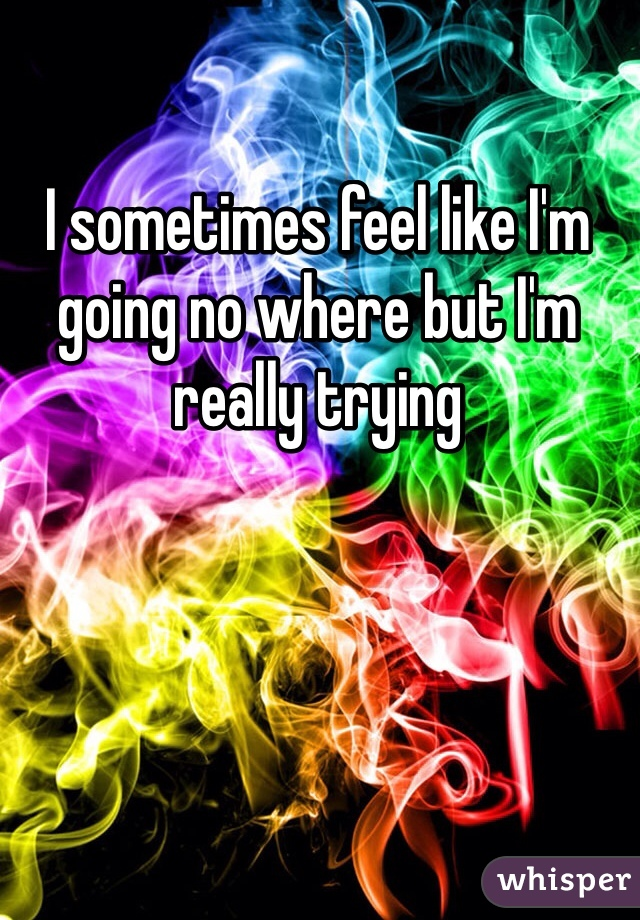 I sometimes feel like I'm going no where but I'm really trying