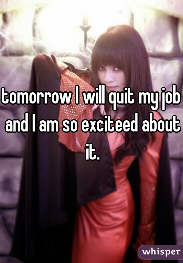 tomorrow I will quit my job and I am so exciteed about it.